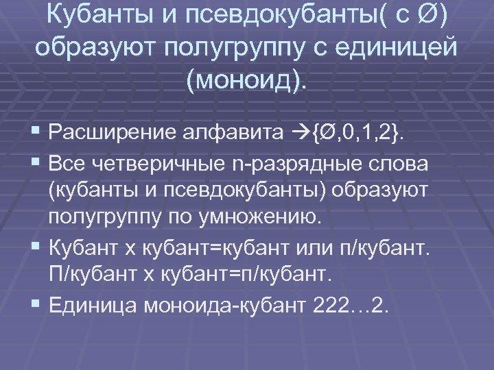 Кубанты и псевдокубанты( с Ø) образуют полугруппу с единицей (моноид). § Расширение алфавита {Ø,