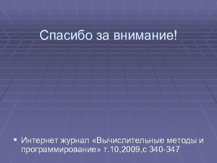 Спасибо за внимание! § Интернет журнал «Вычислительные методы и программирование» т. 10, 2009, с