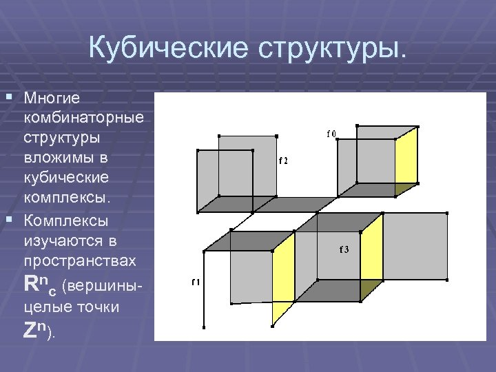 Кубические структуры. § Многие комбинаторные структуры вложимы в кубические комплексы. § Комплексы изучаются в