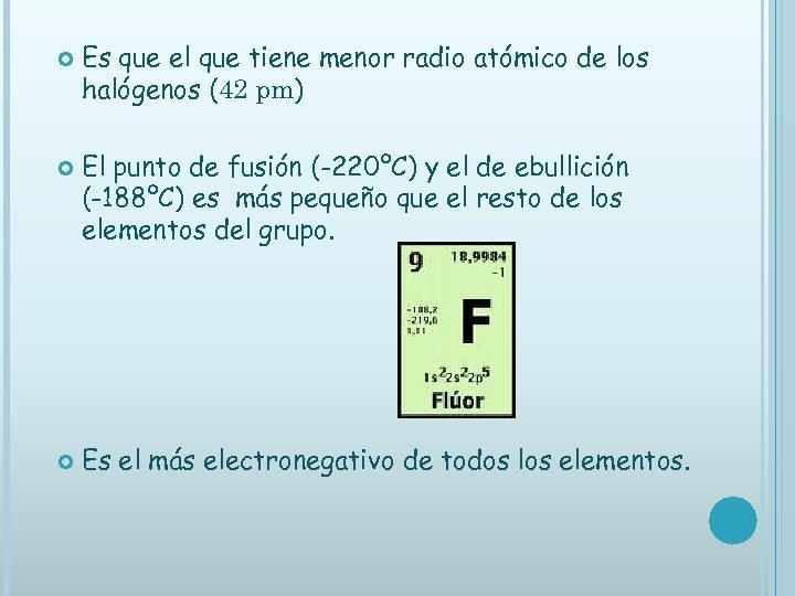 Es que el que tiene menor radio atómico de los halógenos (42 pm)