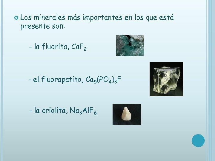 Los minerales más importantes en los que está presente son: - la fluorita,