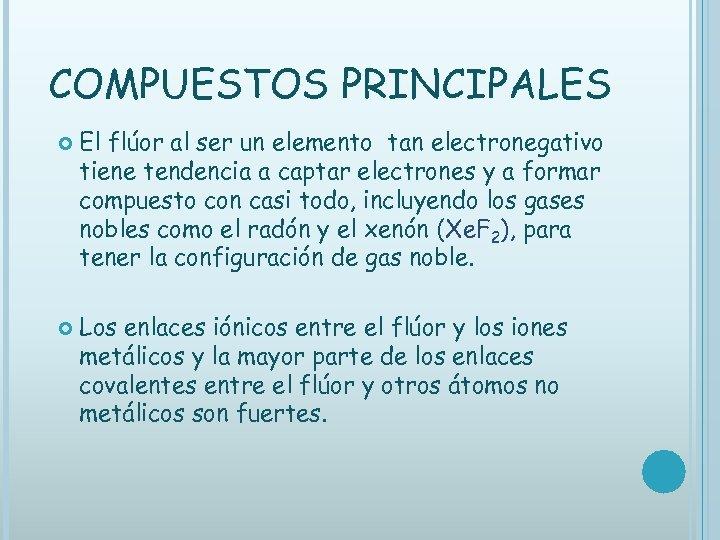 COMPUESTOS PRINCIPALES El flúor al ser un elemento tan electronegativo tiene tendencia a captar