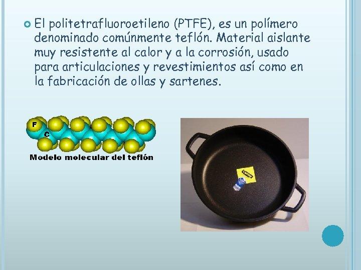 El politetrafluoroetileno (PTFE), es un polímero denominado comúnmente teflón. Material aislante muy resistente
