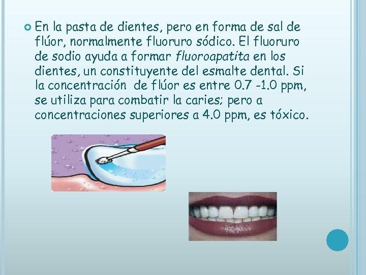 En la pasta de dientes, pero en forma de sal de flúor, normalmente