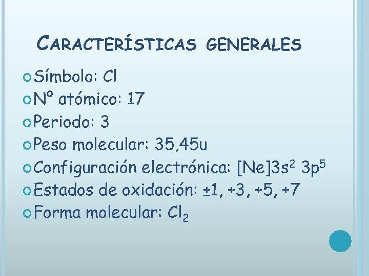 CARACTERÍSTICAS Símbolo: GENERALES Cl Nº atómico: 17 Periodo: 3 Peso molecular: 35, 45 u