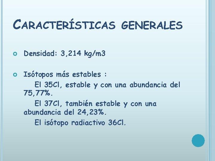 CARACTERÍSTICAS GENERALES Densidad: 3, 214 kg/m 3 Isótopos más estables : El 35 Cl,