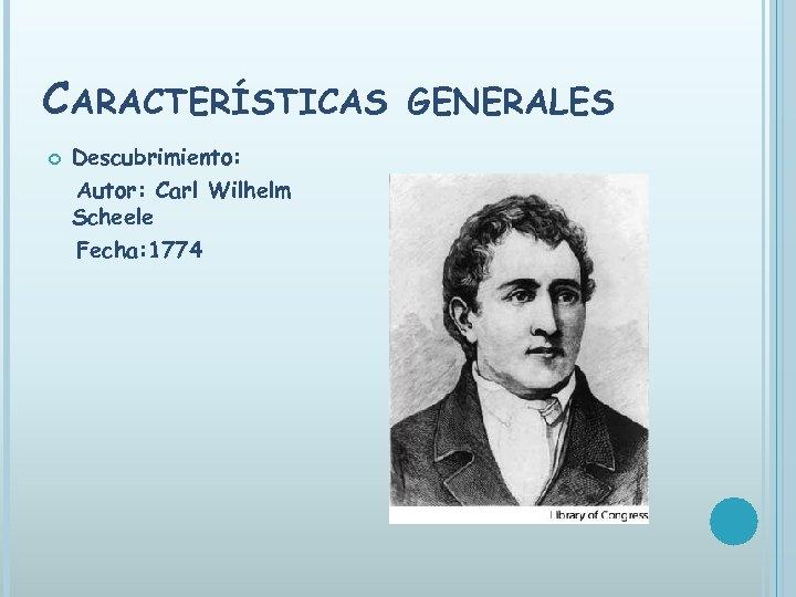CARACTERÍSTICAS Descubrimiento: Autor: Carl Wilhelm Scheele Fecha: 1774 GENERALES