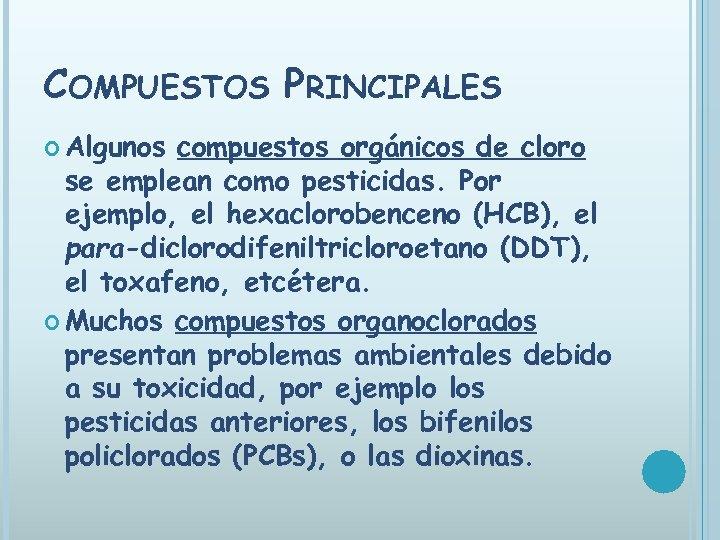 COMPUESTOS PRINCIPALES Algunos compuestos orgánicos de cloro se emplean como pesticidas. Por ejemplo, el