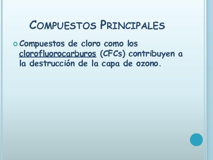COMPUESTOS PRINCIPALES Compuestos de cloro como los clorofluorocarburos (CFCs) contribuyen a la destrucción de