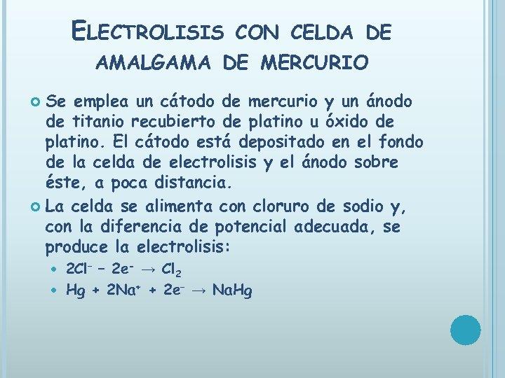 ELECTROLISIS CON CELDA DE AMALGAMA DE MERCURIO Se emplea un cátodo de mercurio y