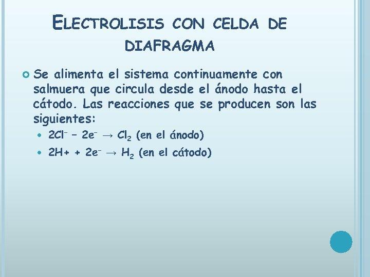 ELECTROLISIS CON CELDA DE DIAFRAGMA Se alimenta el sistema continuamente con salmuera que circula