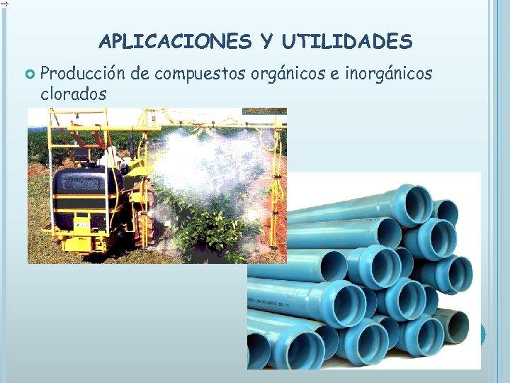 APLICACIONES Y UTILIDADES Producción de compuestos orgánicos e inorgánicos clorados
