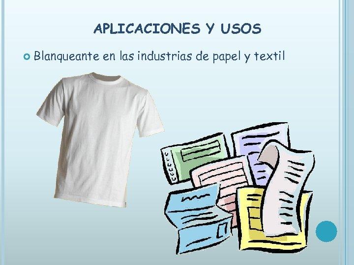 APLICACIONES Y USOS Blanqueante en las industrias de papel y textil
