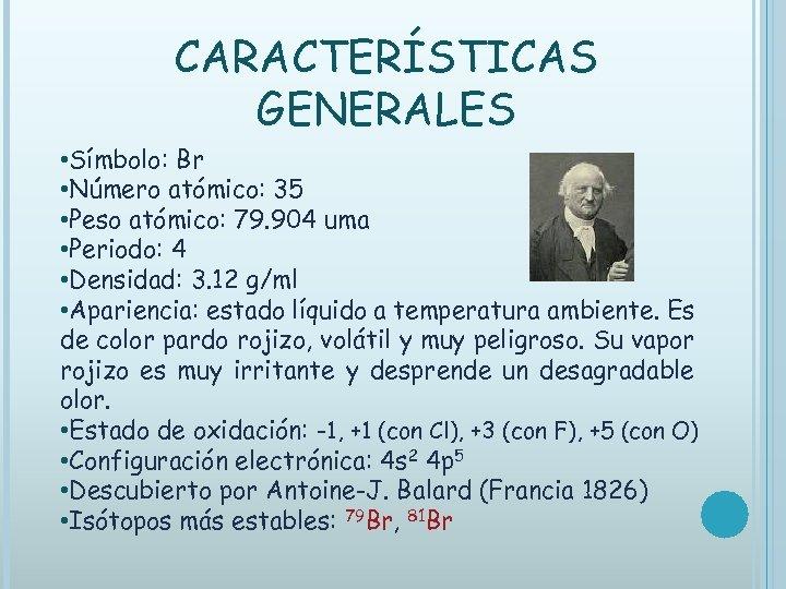 CARACTERÍSTICAS GENERALES • Símbolo: Br • Número atómico: 35 • Peso atómico: 79. 904
