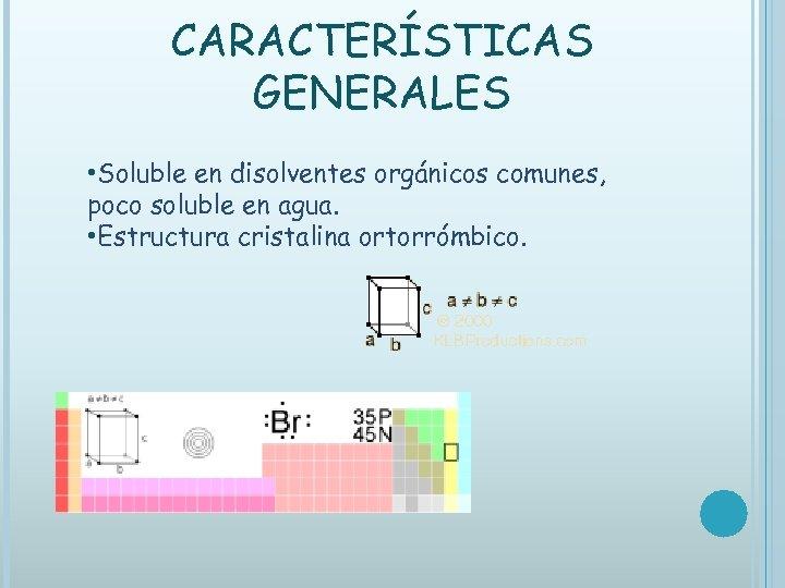 CARACTERÍSTICAS GENERALES • Soluble en disolventes orgánicos comunes, poco soluble en agua. • Estructura