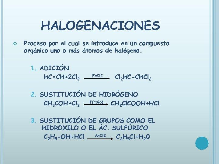 HALOGENACIONES Proceso por el cual se introduce en un compuesto orgánico uno o más