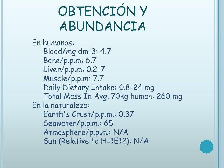 OBTENCIÓN Y ABUNDANCIA En humanos: Blood/mg dm-3: 4. 7 Bone/p. p. m: 6. 7