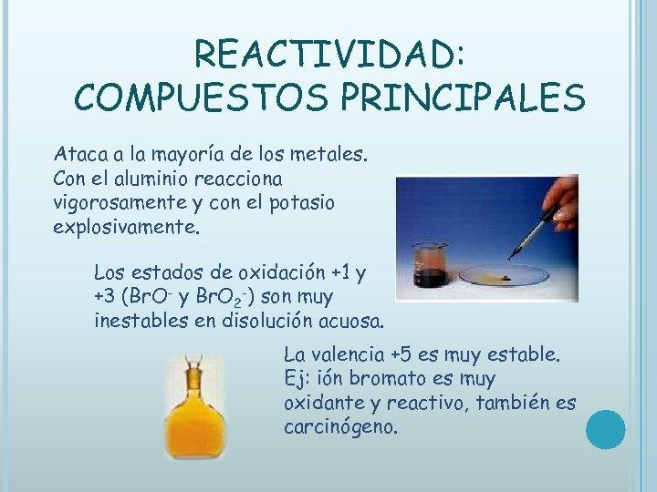 REACTIVIDAD: COMPUESTOS PRINCIPALES Ataca a la mayoría de los metales. Con el aluminio reacciona