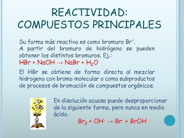 REACTIVIDAD: COMPUESTOS PRINCIPALES Su forma más reactiva es como bromuro Br-. A partir del