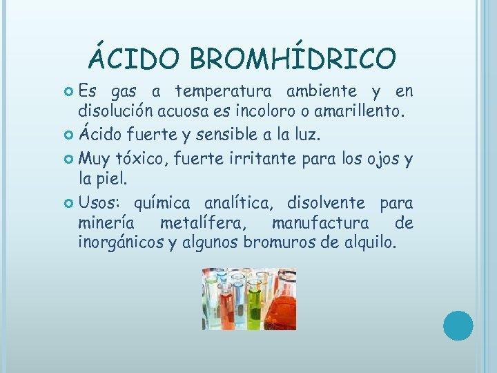 ÁCIDO BROMHÍDRICO Es gas a temperatura ambiente y en disolución acuosa es incoloro o