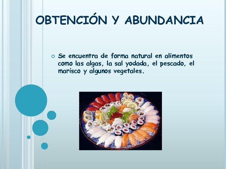 OBTENCIÓN Y ABUNDANCIA Se encuentra de forma natural en alimentos como las algas, la
