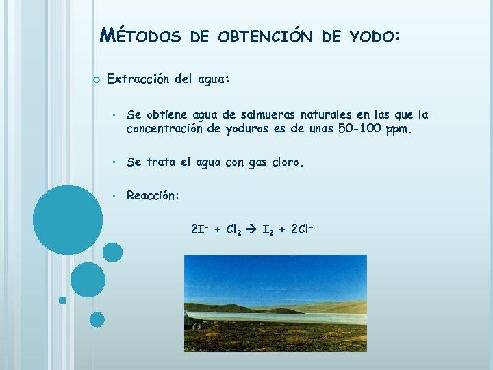 MÉTODOS DE OBTENCIÓN DE YODO: Extracción del agua: • Se obtiene agua de salmueras
