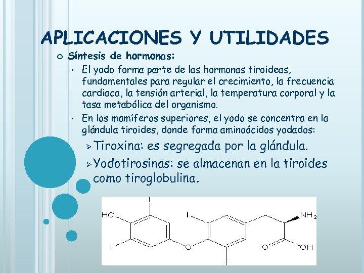 APLICACIONES Y UTILIDADES Síntesis de hormonas: El yodo forma parte de las hormonas tiroideas,