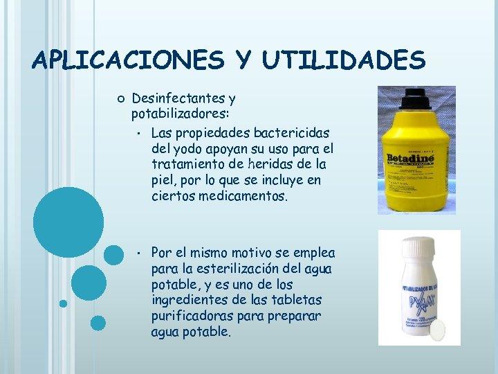 APLICACIONES Y UTILIDADES Desinfectantes y potabilizadores: • Las propiedades bactericidas del yodo apoyan su