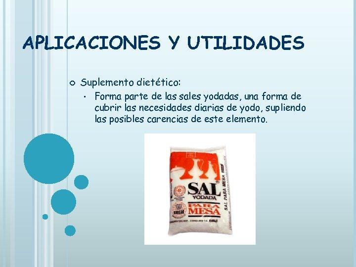APLICACIONES Y UTILIDADES Suplemento dietético: • Forma parte de las sales yodadas, una forma