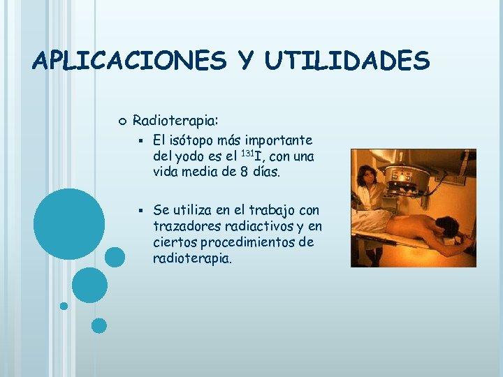 APLICACIONES Y UTILIDADES Radioterapia: § El isótopo más importante del yodo es el 131