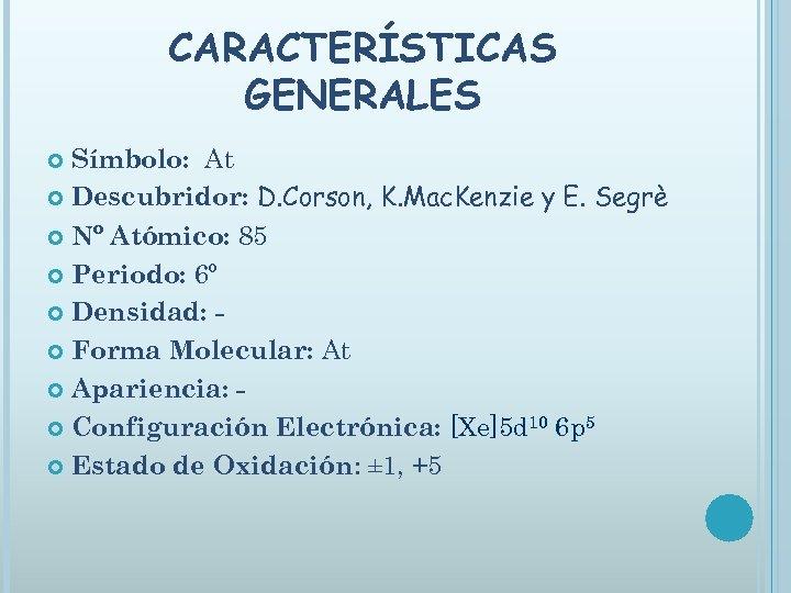 CARACTERÍSTICAS GENERALES Símbolo: At Descubridor: D. Corson, K. Mac. Kenzie y E. Segrè Nº