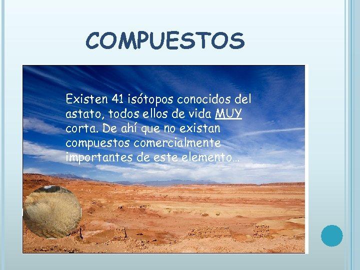 COMPUESTOS Existen 41 isótopos conocidos del astato, todos ellos de vida MUY corta. De