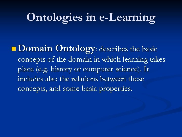 Ontologies in e-Learning n Domain Ontology: describes the basic concepts of the domain in