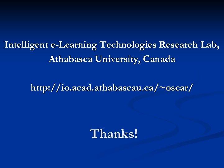 Intelligent e-Learning Technologies Research Lab, Athabasca University, Canada http: //io. acad. athabascau. ca/~oscar/ Thanks!