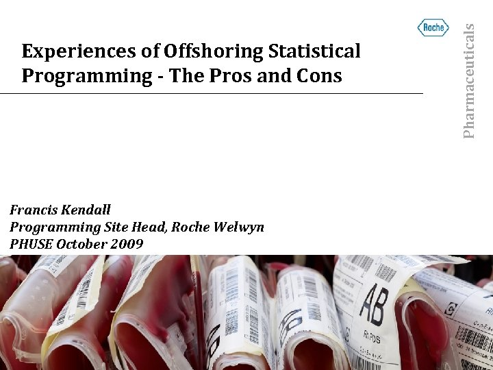 Francis Kendall Programming Site Head, Roche Welwyn PHUSE October 2009 Pharmaceuticals Experiences of Offshoring