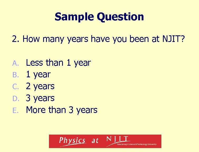 Sample Question 2. How many years have you been at NJIT? A. B. C.