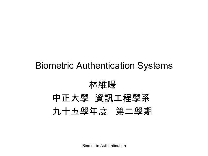 Biometric Authentication Systems 林維暘 中正大學 資訊 程學系 九十五學年度 第二學期 Biometric Authentication
