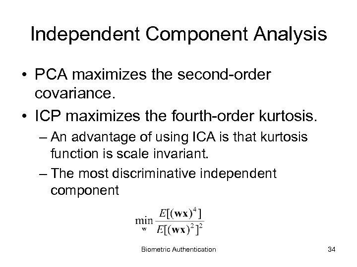 Independent Component Analysis • PCA maximizes the second-order covariance. • ICP maximizes the fourth-order