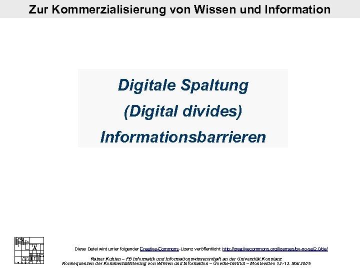 Zur Kommerzialisierung von Wissen und Information Digitale Spaltung (Digital divides) Informationsbarrieren Diese Datei wird