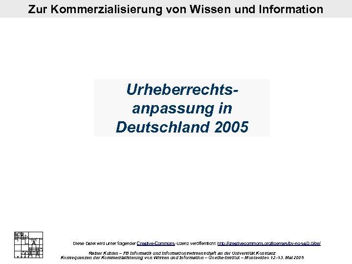 Zur Kommerzialisierung von Wissen und Information Urheberrechtsanpassung in Deutschland 2005 Diese Datei wird unter