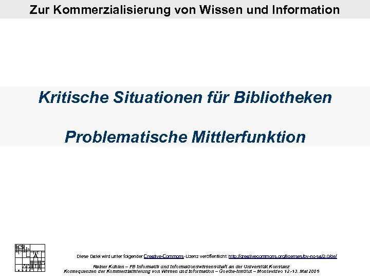 Zur Kommerzialisierung von Wissen und Information Kritische Situationen für Bibliotheken Problematische Mittlerfunktion Diese Datei