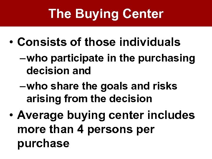 The Buying Center • Consists of those individuals – who participate in the purchasing