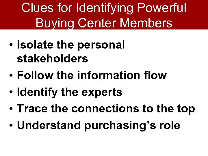 Clues for Identifying Powerful Buying Center Members • Isolate the personal stakeholders • Follow