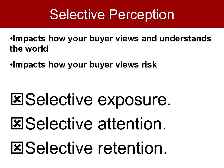 Selective Perception • Impacts how your buyer views and understands the world • Impacts