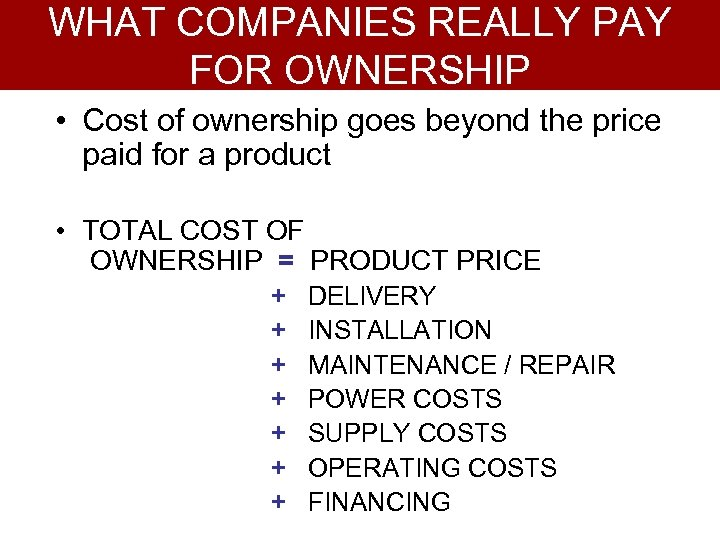 WHAT COMPANIES REALLY PAY FOR OWNERSHIP • Cost of ownership goes beyond the price