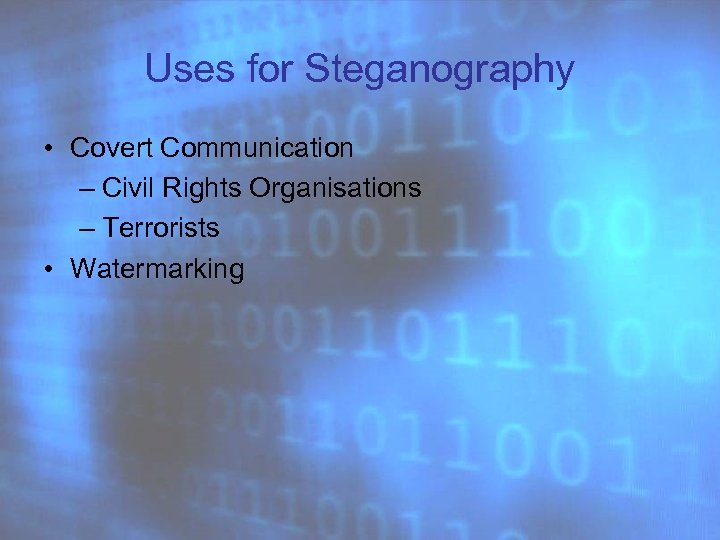 Uses for Steganography • Covert Communication – Civil Rights Organisations – Terrorists • Watermarking