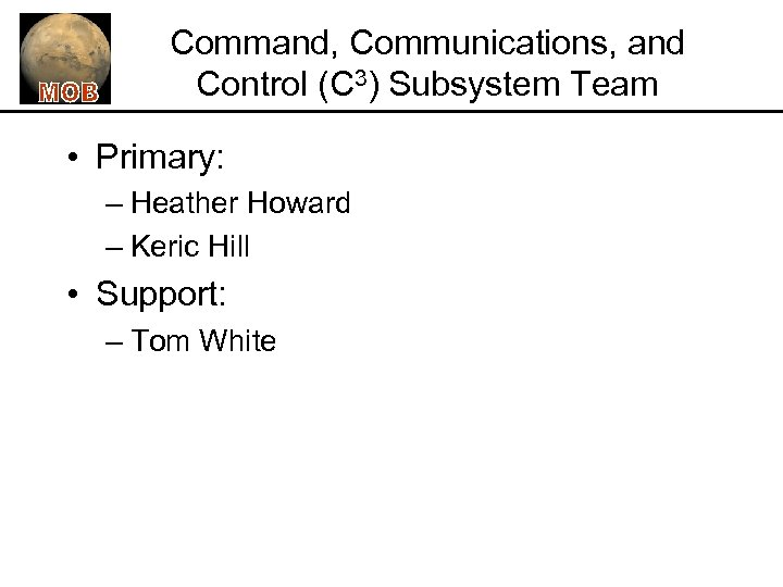 Command, Communications, and Control (C 3) Subsystem Team • Primary: – Heather Howard –