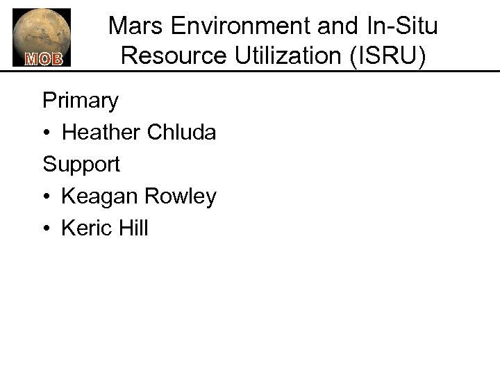 Mars Environment and In-Situ Resource Utilization (ISRU) Primary • Heather Chluda Support • Keagan