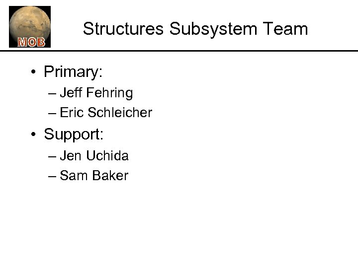 Structures Subsystem Team • Primary: – Jeff Fehring – Eric Schleicher • Support: –