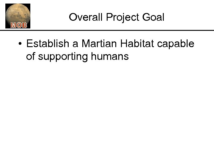 Overall Project Goal • Establish a Martian Habitat capable of supporting humans